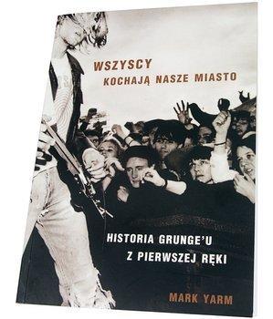 książka WSZYSCY KOCHAJĄ NASZE MIASTO - HISTORIA GRUNGE'U Z PIERWSZEJ RĘKI Mark Yarm